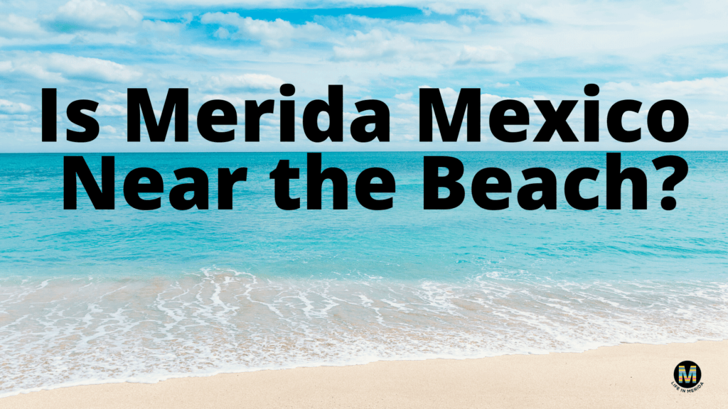 Is Mérida Mexico Near the Beach