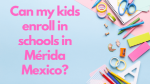 Can my kids enroll in schools in Mérida Mexico?
